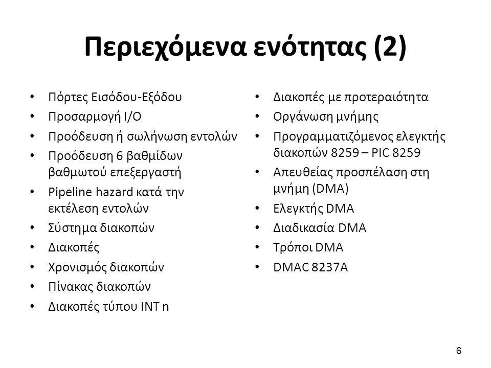 Περιεχόμενα ενότητας (2) Πόρτες Εισόδου-Εξόδου Προσαρμογή Ι/Ο Προόδευση ή σωλήνωση εντολών Προόδευση 6 βαθμίδων βαθμωτού επεξεργαστή Pipeline hazard κατά την εκτέλεση εντολών Σύστημα διακοπών Διακοπές Χρονισμός διακοπών Πίνακας διακοπών Διακοπές τύπου INT n Διακοπές με προτεραιότητα Οργάνωση μνήμης Προγραμματιζόμενος ελεγκτής διακοπών 8259 – PIC 8259 Απευθείας προσπέλαση στη μνήμη (DMA) Ελεγκτής DMA Διαδικασία DMA Τρόποι DMA DMAC 8237A 6