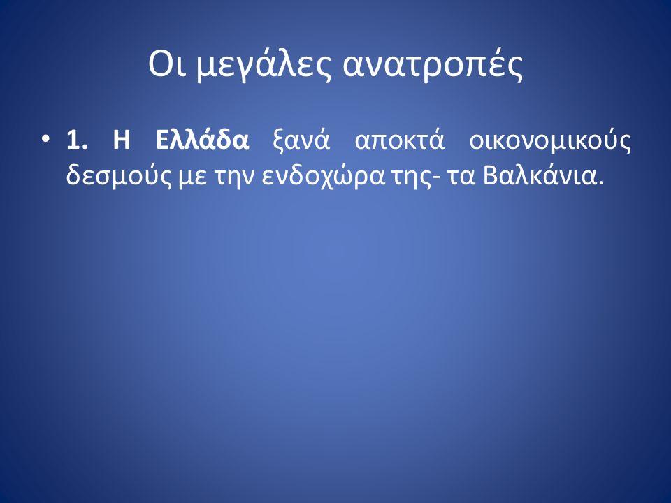 Οι μεγάλες ανατροπές 1. Η Ελλάδα ξανά αποκτά οικονομικούς δεσμούς με την ενδοχώρα της- τα Βαλκάνια.