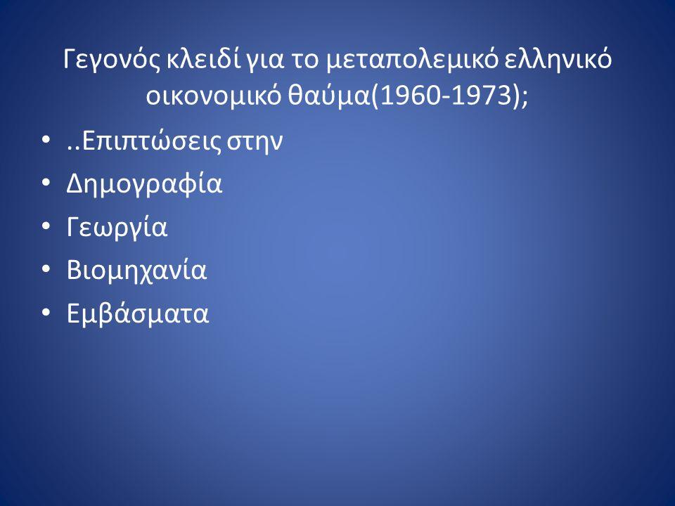 Γεγονός κλειδί για το μεταπολεμικό ελληνικό οικονομικό θαύμα(1960-1973);..Επιπτώσεις στην Δημογραφία Γεωργία Βιομηχανία Εμβάσματα