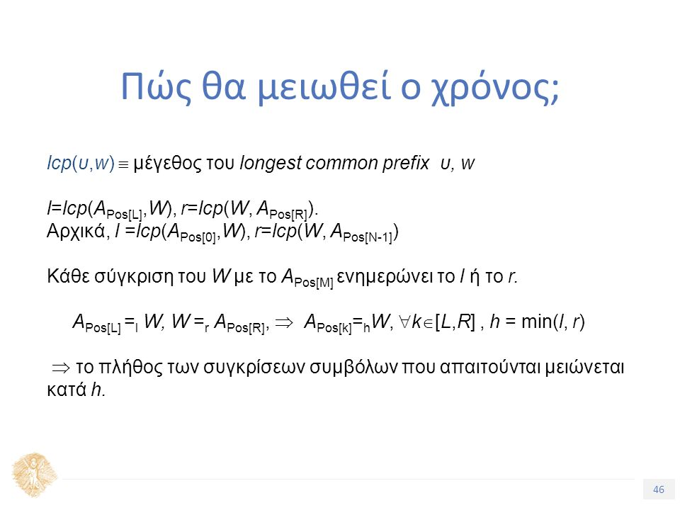 46 Τίτλος Ενότητας Πώς θα μειωθεί ο χρόνος; lcp(υ,w)  μέγεθος του longest common prefix υ, w l=lcp(A Pos[L],W), r=lcp(W, A Pos[R] ).