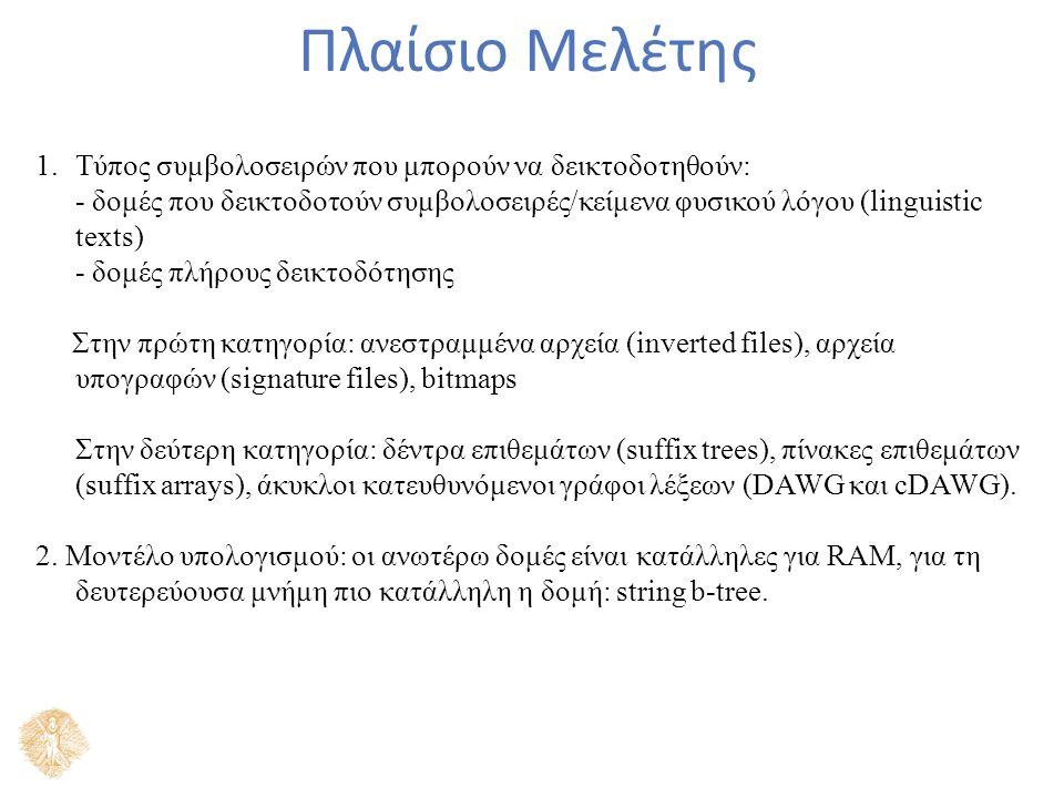 Πλαίσιο Μελέτης 1.Τύπος συμβολοσειρών που μπορούν να δεικτοδοτηθούν: - δομές που δεικτοδοτούν συμβολοσειρές/κείμενα φυσικού λόγου (linguistic texts) - δομές πλήρους δεικτοδότησης Στην πρώτη κατηγορία: ανεστραμμένα αρχεία (inverted files), αρχεία υπογραφών (signature files), bitmaps Στην δεύτερη κατηγορία: δέντρα επιθεμάτων (suffix trees), πίνακες επιθεμάτων (suffix arrays), άκυκλοι κατευθυνόμενοι γράφοι λέξεων (DAWG και cDAWG).
