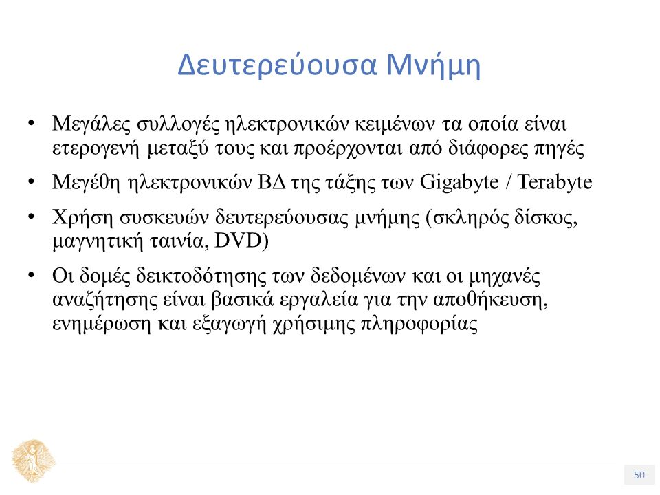 50 Τίτλος Ενότητας Δευτερεύουσα Μνήμη Μεγάλες συλλογές ηλεκτρονικών κειμένων τα οποία είναι ετερογενή μεταξύ τους και προέρχονται από διάφορες πηγές Μεγέθη ηλεκτρονικών ΒΔ της τάξης των Gigabyte / Terabyte Χρήση συσκευών δευτερεύουσας μνήμης (σκληρός δίσκος, μαγνητική ταινία, DVD) Οι δομές δεικτοδότησης των δεδομένων και οι μηχανές αναζήτησης είναι βασικά εργαλεία για την αποθήκευση, ενημέρωση και εξαγωγή χρήσιμης πληροφορίας