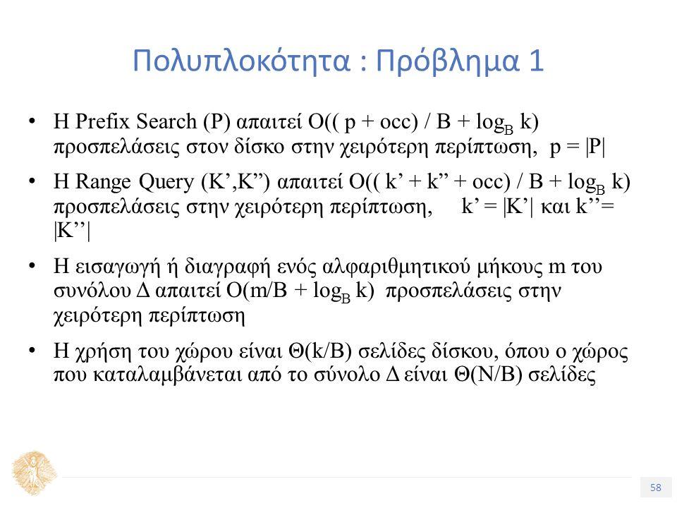 58 Τίτλος Ενότητας Πολυπλοκότητα : Πρόβλημα 1 Η Prefix Search (P) απαιτεί O(( p + occ) / B + log B k) προσπελάσεις στον δίσκο στην χειρότερη περίπτωση, p = |P| Η Range Query (K',K ) απαιτεί Ο(( k' + k + occ) / B + log B k) προσπελάσεις στην χειρότερη περίπτωση, k' = |Κ'| και k''= |Κ''| Η εισαγωγή ή διαγραφή ενός αλφαριθμητικού μήκους m του συνόλου Δ απαιτεί O(m/B + log B k) προσπελάσεις στην χειρότερη περίπτωση Η χρήση του χώρου είναι Θ(k/B) σελίδες δίσκου, όπου ο χώρος που καταλαμβάνεται από το σύνολο Δ είναι Θ(Ν/Β) σελίδες