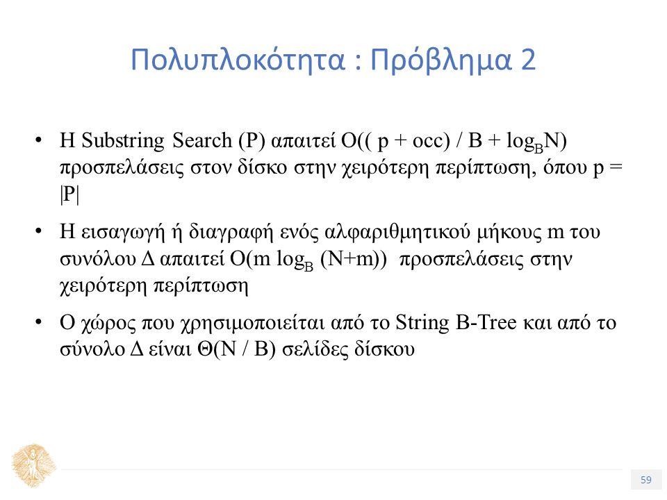 59 Τίτλος Ενότητας Πολυπλοκότητα : Πρόβλημα 2 Η Substring Search (P) απαιτεί O(( p + occ) / B + log B N) προσπελάσεις στον δίσκο στην χειρότερη περίπτωση, όπου p = |P| Η εισαγωγή ή διαγραφή ενός αλφαριθμητικού μήκους m του συνόλου Δ απαιτεί O(m log B (N+m)) προσπελάσεις στην χειρότερη περίπτωση Ο χώρος που χρησιμοποιείται από το String B-Tree και από το σύνολο Δ είναι Θ(Ν / Β) σελίδες δίσκου