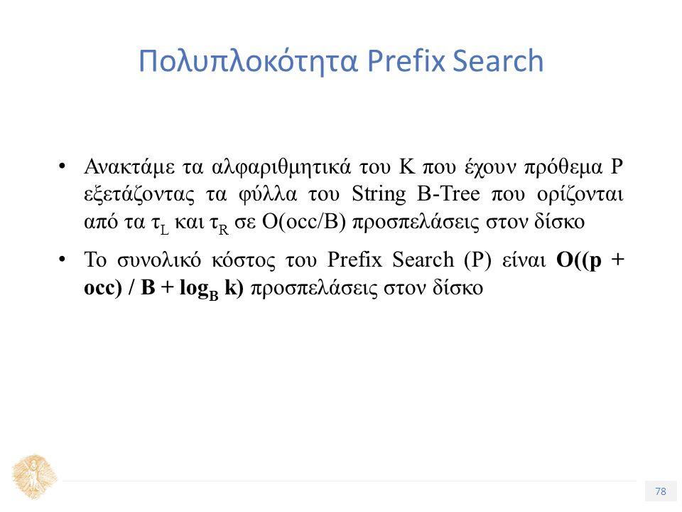 78 Τίτλος Ενότητας Πολυπλοκότητα Prefix Search Ανακτάμε τα αλφαριθμητικά του Κ που έχουν πρόθεμα Ρ εξετάζοντας τα φύλλα του String B-Tree που ορίζονται από τα τ L και τ R σε Ο(occ/B) προσπελάσεις στον δίσκο Το συνολικό κόστος του Prefix Search (P) είναι Ο((p + occ) / B + log B k) προσπελάσεις στον δίσκο