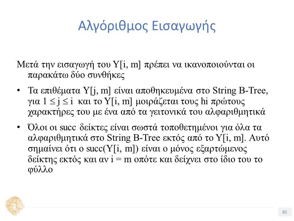 85 Τίτλος Ενότητας Αλγόριθμος Εισαγωγής Μετά την εισαγωγή του Υ[i, m] πρέπει να ικανοποιούνται οι παρακάτω δύο συνθήκες Τα επιθέματα Υ[j, m] είναι αποθηκευμένα στο String B-Tree, για 1  j  i και το Υ[i, m] μοιράζεται τους hi πρώτους χαρακτήρες του με ένα από τα γειτονικά του αλφαριθμητικά Όλοι οι succ δείκτες είναι σωστά τοποθετημένοι για όλα τα αλφαριθμητικά στο String B-Tree εκτός από το Υ[i, m].