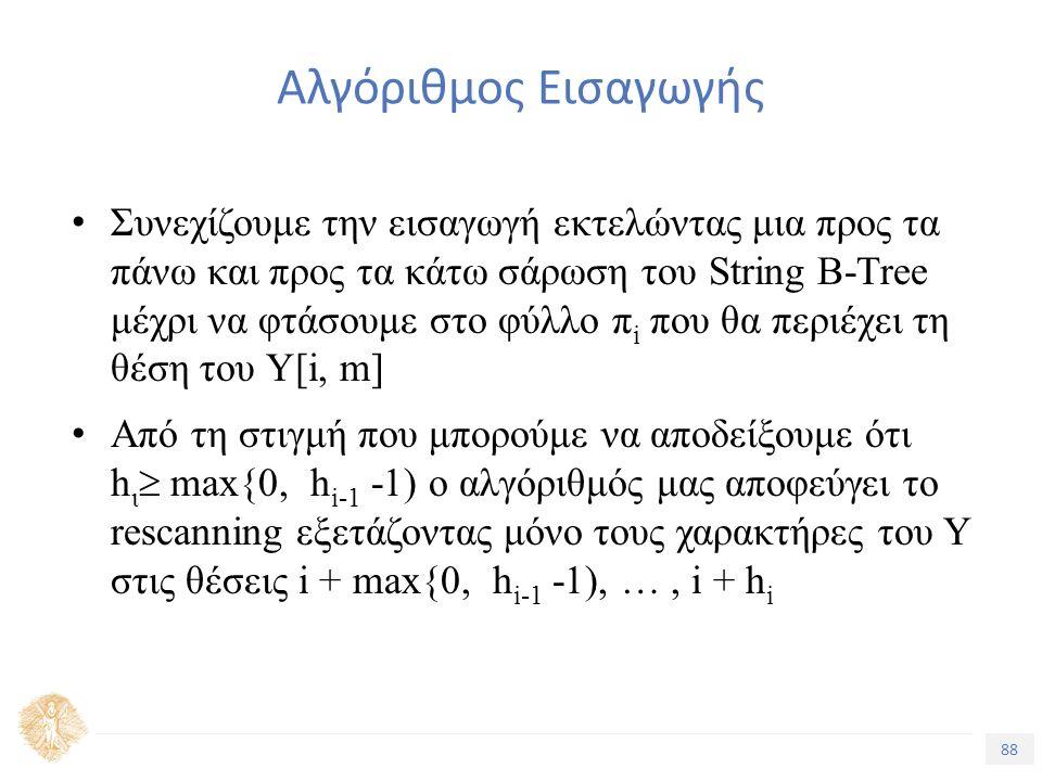 88 Τίτλος Ενότητας Αλγόριθμος Εισαγωγής Συνεχίζουμε την εισαγωγή εκτελώντας μια προς τα πάνω και προς τα κάτω σάρωση του String B-Tree μέχρι να φτάσουμε στο φύλλο π i που θα περιέχει τη θέση του Υ[i, m] Από τη στιγμή που μπορούμε να αποδείξουμε ότι h ι  max{0, h i-1 -1) ο αλγόριθμός μας αποφεύγει το rescanning εξετάζοντας μόνο τους χαρακτήρες του Υ στις θέσεις i + max{0, h i-1 -1), …, i + h i