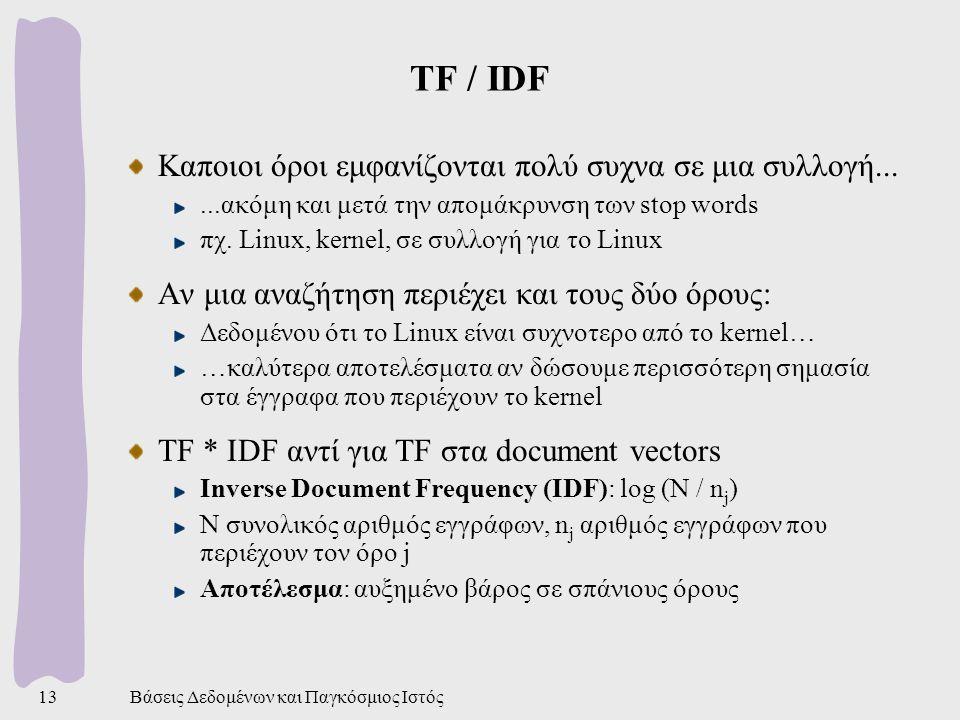 Βάσεις Δεδομένων και Παγκόσμιος Ιστός13 TF / IDF Καποιοι όροι εμφανίζονται πολύ συχνα σε μια συλλογή......ακόμη και μετά την απομάκρυνση των stop words πχ.