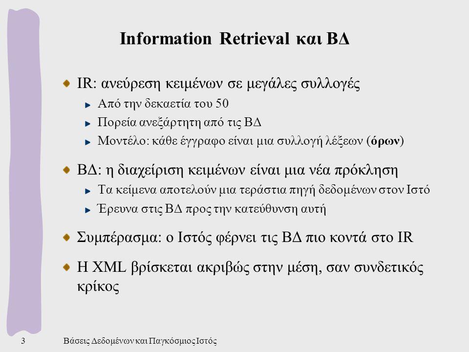 Βάσεις Δεδομένων και Παγκόσμιος Ιστός3 Information Retrieval και ΒΔ IR: ανεύρεση κειμένων σε μεγάλες συλλογές Από την δεκαετία του 50 Πορεία ανεξάρτητη από τις ΒΔ Μοντέλο: κάθε έγγραφο είναι μια συλλογή λέξεων (όρων) ΒΔ: η διαχείριση κειμένων είναι μια νέα πρόκληση Τα κείμενα αποτελούν μια τεράστια πηγή δεδομένων στον Ιστό Έρευνα στις ΒΔ προς την κατεύθυνση αυτή Συμπέρασμα: ο Ιστός φέρνει τις ΒΔ πιο κοντά στο IR Η XML βρίσκεται ακριβώς στην μέση, σαν συνδετικός κρίκος