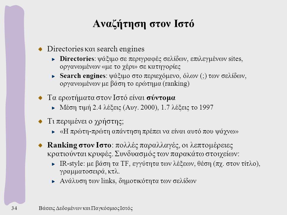 Βάσεις Δεδομένων και Παγκόσμιος Ιστός34 Αναζήτηση στον Ιστό Directories και search engines Directories: ψάξιμο σε περιγραφές σελίδων, επιλεγμένων sites, οργανωμένων «με το χέρι» σε κατηγορίες Search engines: ψάξιμο στο περιεχόμενο, όλων (;) των σελίδων, οργανωμένων με βάση το ερώτημα (ranking) Τα ερωτήματα στον Ιστό είναι σύντομα Μέση τιμή 2.4 λέξεις (Αυγ.
