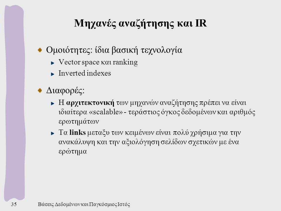 Βάσεις Δεδομένων και Παγκόσμιος Ιστός35 Μηχανές αναζήτησης και IR Ομοιότητες: ίδια βασική τεχνολογία Vector space και ranking Inverted indexes Διαφορές: Η αρχιτεκτονική των μηχανών αναζήτησης πρέπει να είναι ιδιαίτερα «scalable» - τεράστιος όγκος δεδομένων και αριθμός ερωτημάτων Τα links μεταξυ των κειμένων είναι πολύ χρήσιμα για την ανακάλυψη και την αξιολόγηση σελίδων σχετικών με ένα ερώτημα