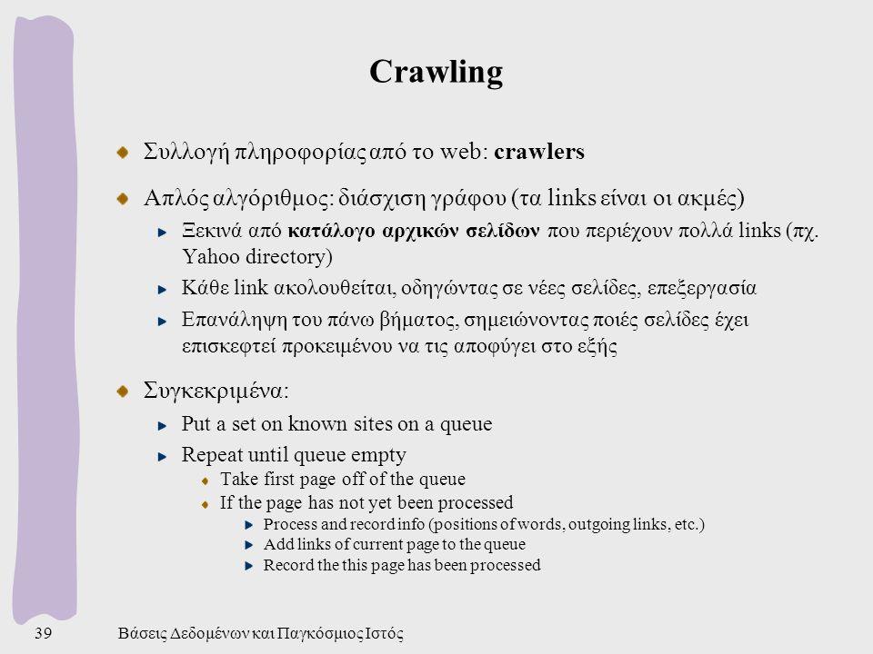 Βάσεις Δεδομένων και Παγκόσμιος Ιστός39 Crawling Συλλογή πληροφορίας από το web: crawlers Απλός αλγόριθμος: διάσχιση γράφου (τα links είναι οι ακμές) Ξεκινά από κατάλογο αρχικών σελίδων που περιέχουν πολλά links (πχ.