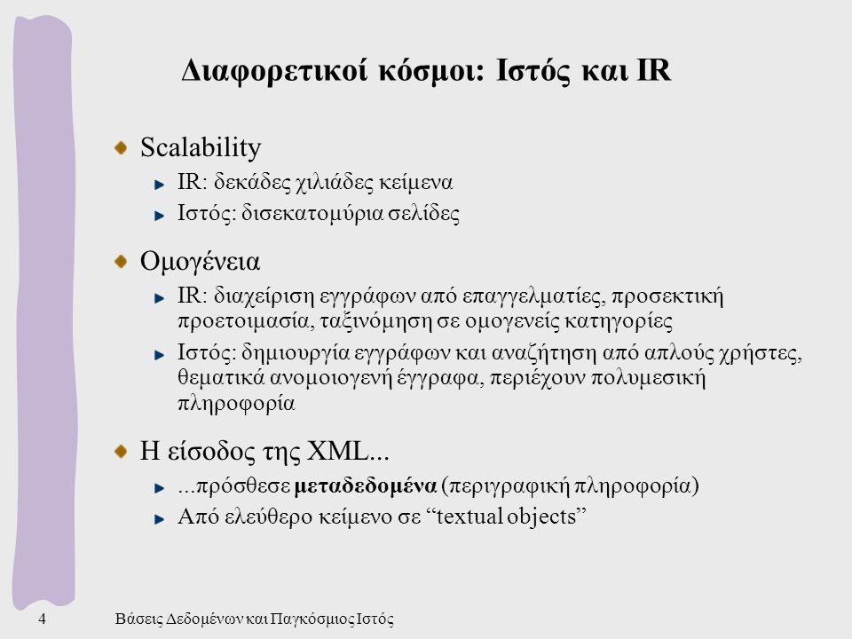 Βάσεις Δεδομένων και Παγκόσμιος Ιστός5 Διαφορετικοί κόσμοι: ΒΔ και IR (1) Κοινός καταρχήν στόχος: Υποστήριξη αναζητήσεων πάνω σε μεγάλες συλλογές δεδομένων Αναζητήσεις (searches) αντί ερωτημάτων (queries) IR: search terms πάνω σε συλλογή αδόμητων κειμένων, ranking των αποτελεσμάτων ΒΔ: ευρύ φάσμα ερωτημάτων με ακριβή σημασιολογία, αυστηρά δομημένα δεδομένα, unranked αποτελέσματα Πλεονεκτήματα IR: δεν είναι απαραίτητη η γνώση σχήματος και γλώσσας ερωτημάτων ΒΔ: τα αποτελέσματα είναι πλήρη και ακριβή
