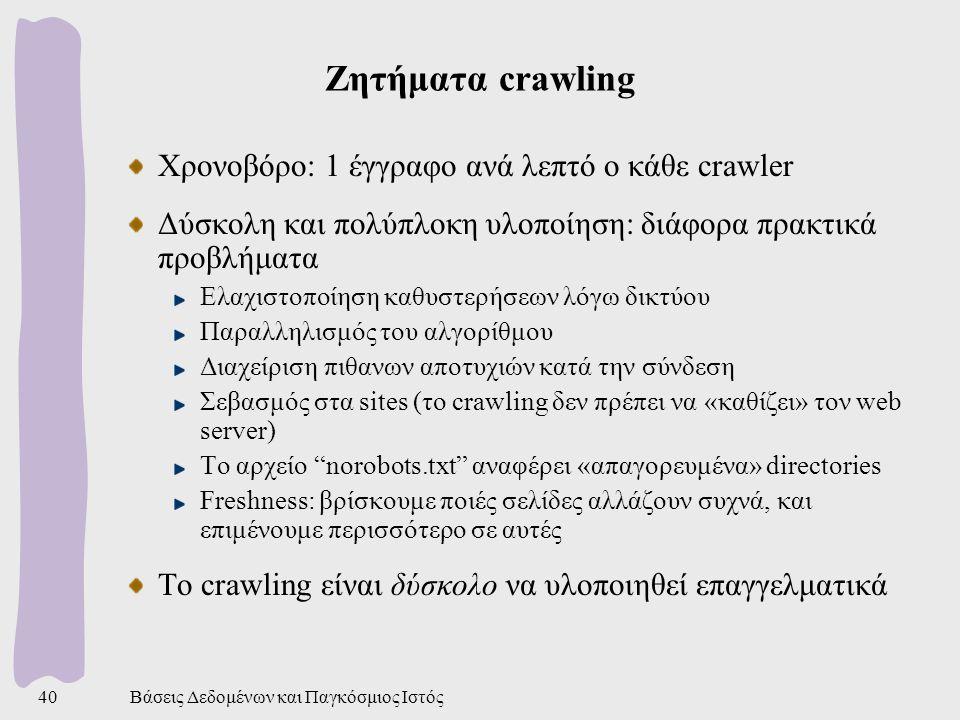 Βάσεις Δεδομένων και Παγκόσμιος Ιστός40 Ζητήματα crawling Χρονοβόρο: 1 έγγραφο ανά λεπτό ο κάθε crawler Δύσκολη και πολύπλοκη υλοποίηση: διάφορα πρακτικά προβλήματα Ελαχιστοποίηση καθυστερήσεων λόγω δικτύου Παραλληλισμός του αλγορίθμου Διαχείριση πιθανων αποτυχιών κατά την σύνδεση Σεβασμός στα sites (το crawling δεν πρέπει να «καθίζει» τον web server) Το αρχείο norobots.txt αναφέρει «απαγορευμένα» directories Freshness: βρίσκουμε ποιές σελίδες αλλάζουν συχνά, και επιμένουμε περισσότερο σε αυτές Το crawling είναι δύσκολο να υλοποιηθεί επαγγελματικά