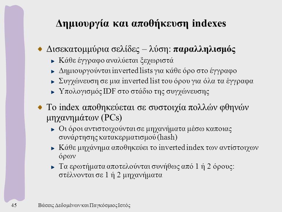 Βάσεις Δεδομένων και Παγκόσμιος Ιστός45 Δημιουργία και αποθήκευση indexes Δισεκατομμύρια σελίδες – λύση: παραλληλισμός Κάθε έγγραφο αναλύεται ξεχωριστά Δημιουργούνται inverted lists για κάθε όρο στο έγγραφο Συγχώνευση σε μια inverted list του όρου για όλα τα έγγραφα Υπολογισμός IDF στο στάδιο της συγχώνευσης Το index αποθηκεύεται σε συστοιχία πολλών φθηνών μηχανημάτων (PCs) Οι όροι αντιστοιχούνται σε μηχανήματα μέσω καποιας συνάρτησης κατακερματισμού (hash) Κάθε μηχάνημα αποθηκεύει το inverted index των αντίστοιχων όρων Τα ερωτήματα αποτελούνται συνήθως από 1 ή 2 όρους: στέλνονται σε 1 ή 2 μηχανήματα