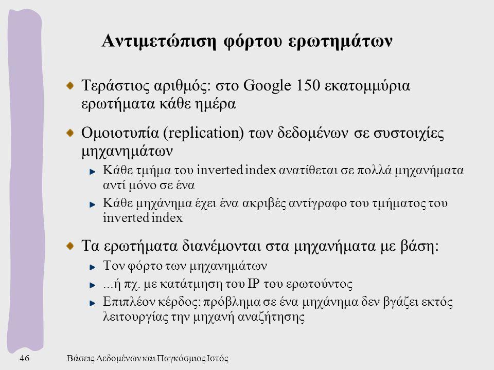 Βάσεις Δεδομένων και Παγκόσμιος Ιστός46 Αντιμετώπιση φόρτου ερωτημάτων Τεράστιος αριθμός: στο Google 150 εκατομμύρια ερωτήματα κάθε ημέρα Ομοιοτυπία (replication) των δεδομένων σε συστοιχίες μηχανημάτων Κάθε τμήμα του inverted index ανατίθεται σε πολλά μηχανήματα αντί μόνο σε ένα Κάθε μηχάνημα έχει ένα ακριβές αντίγραφο του τμήματος του inverted index Τα ερωτήματα διανέμονται στα μηχανήματα με βάση: Τον φόρτο των μηχανημάτων...ή πχ.