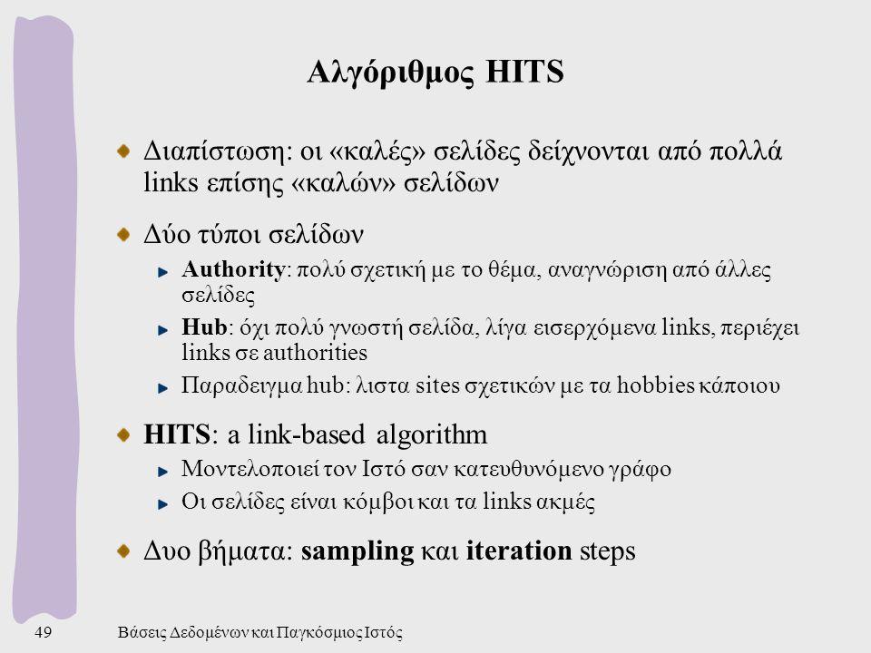 Βάσεις Δεδομένων και Παγκόσμιος Ιστός49 Αλγόριθμος HITS Διαπίστωση: οι «καλές» σελίδες δείχνονται από πολλά links επίσης «καλών» σελίδων Δύο τύποι σελίδων Authority: πολύ σχετική με το θέμα, αναγνώριση από άλλες σελίδες Hub: όχι πολύ γνωστή σελίδα, λίγα εισερχόμενα links, περιέχει links σε authorities Παραδειγμα hub: λιστα sites σχετικών με τα hobbies κάποιου HITS: a link-based algorithm Μοντελοποιεί τον Ιστό σαν κατευθυνόμενο γράφο Οι σελίδες είναι κόμβοι και τα links ακμές Δυο βήματα: sampling και iteration steps