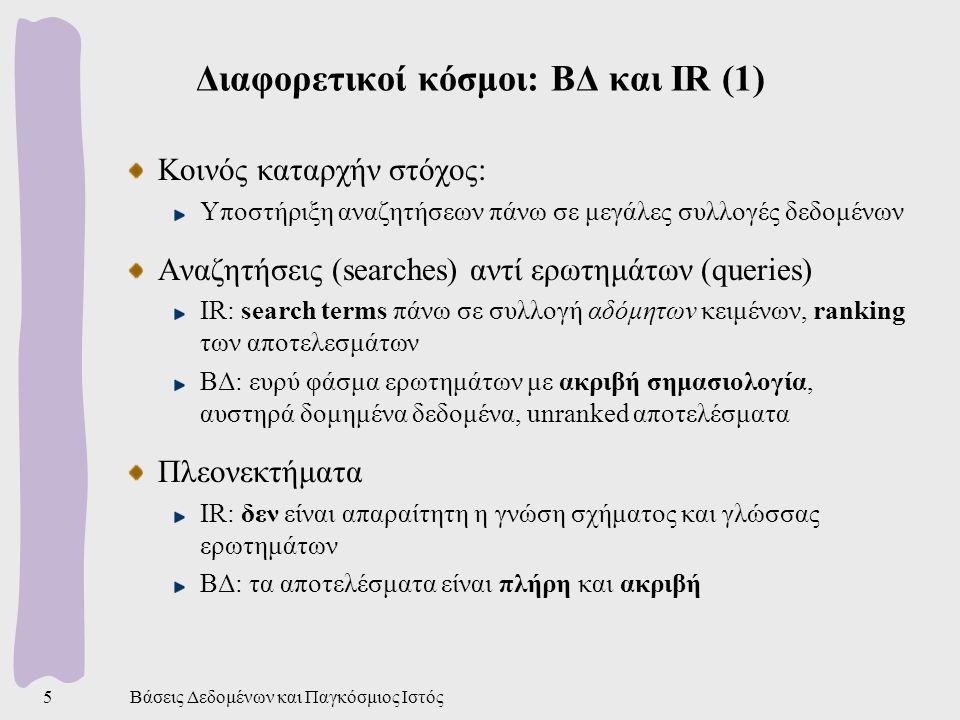 Βάσεις Δεδομένων και Παγκόσμιος Ιστός6 Διαφορετικοί κόσμοι: ΒΔ και IR (2) Ενημερώσεις και δοσοληψίες IR: προσανατολισμός σε read-only workload, χωρις δοσοληψίες IR: περιοδική ενημέρωση ή επαναδημιουργία ευρετηρίων IR: σχετικά έγγραφα μπορεί να μην εντοπίζονται λόγω μη ενημερωμένων ευρετηρίων ΒΔ: προσανατολισμός και σε update-intensive workload Ερευνητική δραστηριότητα IR: μέθοδοι για ranking, χρήση γλωσσικών τεχνολογιών για βελτίωση των αναζητήσεων ΒΔ: επεξεργασία ερωτημάτων, έλεγχος ταυτοχρονισμού, κτλ.