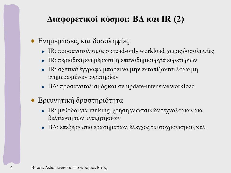 Βάσεις Δεδομένων και Παγκόσμιος Ιστός17 Κανονικοποίηση μεγέθους στον Ιστό Στον Ιστό παίρνουμε ένα επιπλέον μέτρο Οροι που εμφανίζονται συχνότατα σε σελίδες δημιουργούν ιδιαίτερο πρόβλημα στον Ιστό Λέξεις όπως sale, free, sex, … επαναλαμβάνονται επίτηδες Για να αυξησουν την πιθανότητα ανάσυρσης της σελίδας στα αποτελέσματα μιας αναζήτησης Ετσι οι μηχανές αναζήτησης επιβάλλουν μια μέγιστη τιμή στις συχνότητες (TF) των όρων (συνήθως 2 ή 3) Συμπέρασμα: αντιστοίχηση εγγράφων σε διανύσματα που τα χαρακτηρίζουν