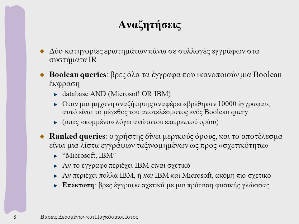 Βάσεις Δεδομένων και Παγκόσμιος Ιστός8 Αναζητήσεις Δύο κατηγορίες ερωτημάτων πάνω σε συλλογές εγγράφων στα συστήματα IR Boolean queries: βρες όλα τα έγγραφα που ικανοποιούν μια Boolean έκφραση database AND (Microsoft OR IBM) Οταν μια μηχανη αναζήτησης αναφέρει «βρέθηκαν 10000 έγγραφα», αυτό είναι το μέγεθος του αποτελέσματος ενός Boolean query (ισως «κομμένο» λόγω ανώτατου επιτρεπτού ορίου) Ranked queries: ο χρήστης δίνει μερικούς όρους, και το αποτέλεσμα είναι μια λίστα εγγράφων ταξινομημένων ως προς «σχετικότητα» Microsoft, IBM Αν το έγγραφο περιέχει ΙΒΜ είναι σχετικό Αν περιέχει πολλά ΙΒΜ, ή και ΙΒΜ και Microsoft, ακόμη πιο σχετικό Επέκταση: βρες έγγραφα σχετικά με μια πρόταση φυσικής γλώσσας.