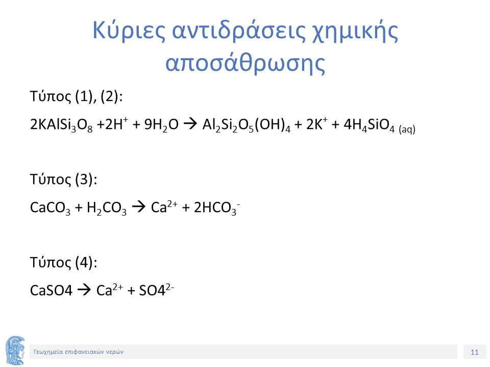 11 Γεωχημεία επιφανειακών νερών Κύριες αντιδράσεις χημικής αποσάθρωσης Τύπος (1), (2): 2KAlSi 3 O 8 +2H + + 9H 2 O  Al 2 Si 2 O 5 (OH) 4 + 2K + + 4H 4 SiO 4 (aq) Τύπος (3): CaCO 3 + H 2 CO 3  Ca 2+ + 2HCO 3 - Τύπος (4): CaSO4  Ca 2+ + SO4 2-