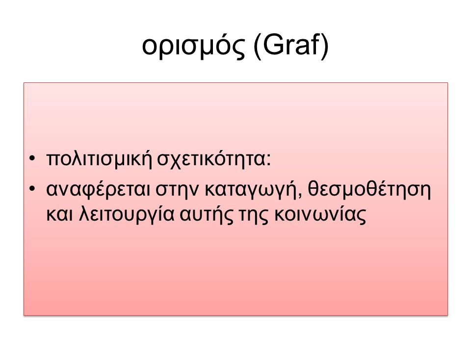 ορισμός (Graf) πολιτισμική σχετικότητα: αναφέρεται στην καταγωγή, θεσμοθέτηση και λειτουργία αυτής της κοινωνίας πολιτισμική σχετικότητα: αναφέρεται σ