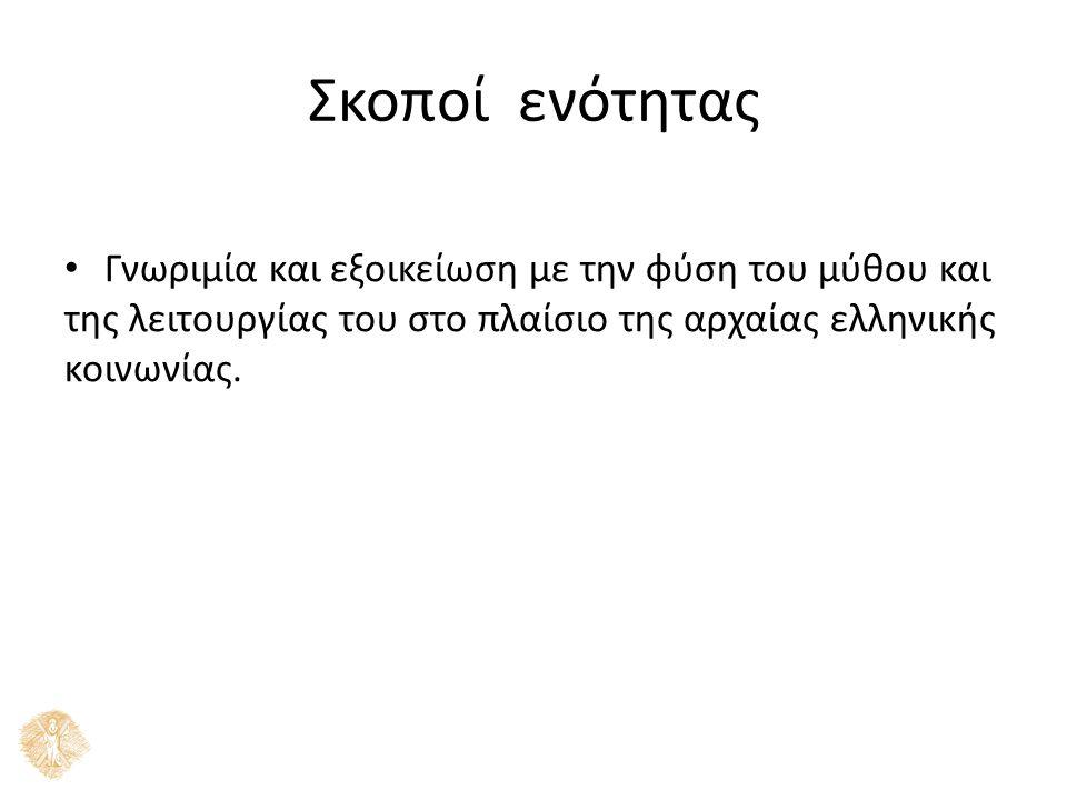 Σκοποί ενότητας Γνωριµία και εξοικείωση µε την φύση του µύθου και της λειτουργίας του στο πλαίσιο της αρχαίας ελληνικής κοινωνίας.