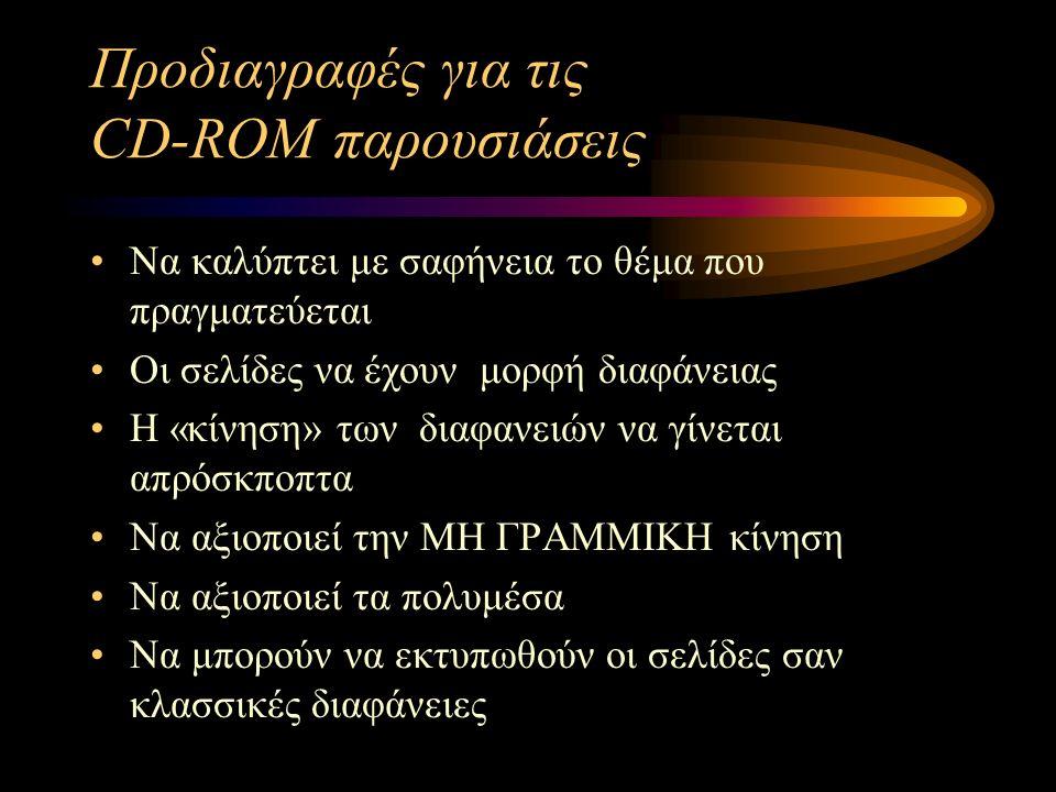 Προδιαγραφές για τις CD-ROM παρουσιάσεις Να καλύπτει με σαφήνεια το θέμα που πραγματεύεται Οι σελίδες να έχουν μορφή διαφάνειας Η «κίνηση» των διαφανε