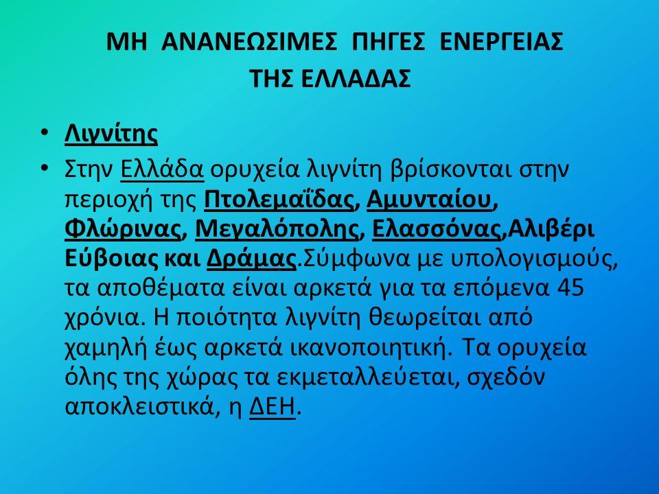 ΜΗ ΑΝΑΝΕΩΣΙΜΕΣ ΠΗΓΕΣ ΕΝΕΡΓΕΙΑΣ ΤΗΣ ΕΛΛΑΔΑΣ Λιγνίτης Στην Ελλάδα ορυχεία λιγνίτη βρίσκονται στην περιοχή της Πτολεμαΐδας, Αμυνταίου, Φλώρινας, Μεγαλόπολης, Ελασσόνας,Αλιβέρι Εύβοιας και Δράμας.Σύμφωνα με υπολογισμούς, τα αποθέματα είναι αρκετά για τα επόμενα 45 χρόνια.