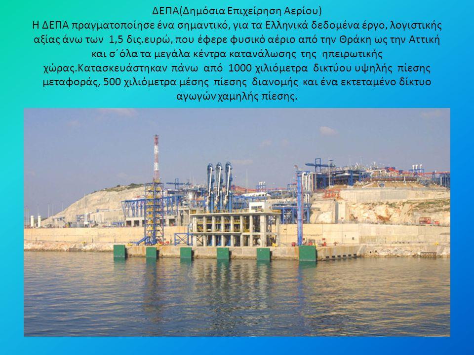 ΔΕΠΑ(Δημόσια Επιχείρηση Αερίου) Η ΔΕΠΑ πραγματοποίησε ένα σημαντικό, για τα Ελληνικά δεδομένα έργο, λογιστικής αξίας άνω των 1,5 δις.ευρώ, που έφερε φυσικό αέριο από την Θράκη ως την Αττική και σ΄όλα τα μεγάλα κέντρα κατανάλωσης της ηπειρωτικής χώρας.Κατασκευάστηκαν πάνω από 1000 χιλιόμετρα δικτύου υψηλής πίεσης μεταφοράς, 500 χιλιόμετρα μέσης πίεσης διανομής και ένα εκτεταμένο δίκτυο αγωγών χαμηλής πίεσης.