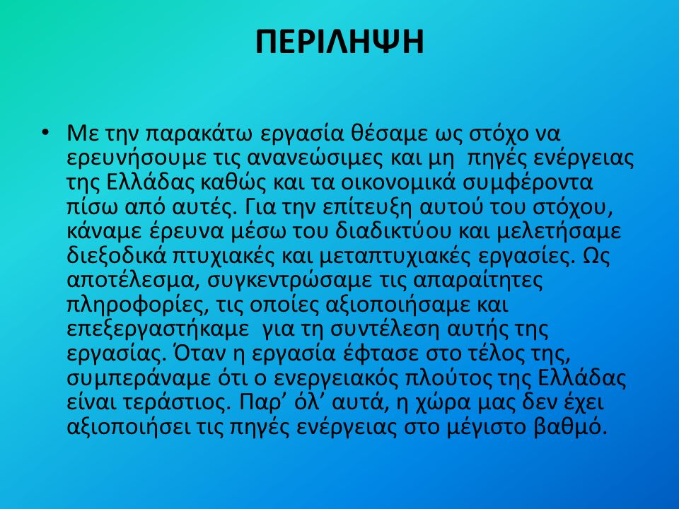 ΠΕΡΙΛΗΨΗ Με την παρακάτω εργασία θέσαμε ως στόχο να ερευνήσουμε τις ανανεώσιμες και μη πηγές ενέργειας της Ελλάδας καθώς και τα οικονομικά συμφέροντα