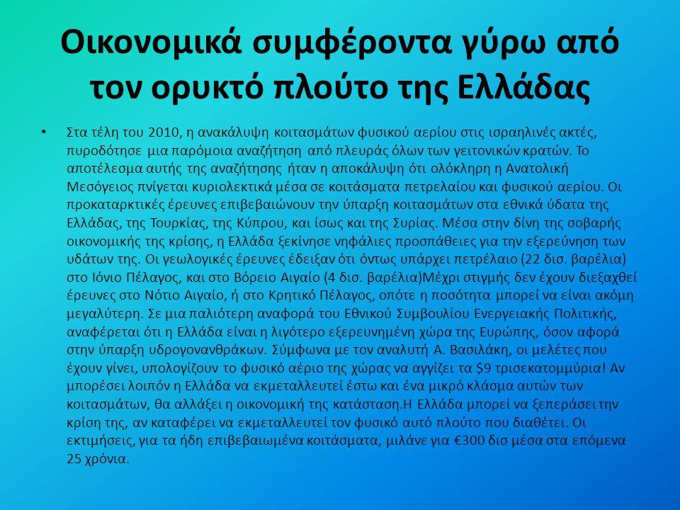 Οικονομικά συμφέροντα γύρω από τον ορυκτό πλούτο της Ελλάδας Στα τέλη του 2010, η ανακάλυψη κοιτασμάτων φυσικού αερίου στις ισραηλινές ακτές, πυροδότησε μια παρόμοια αναζήτηση από πλευράς όλων των γειτονικών κρατών.