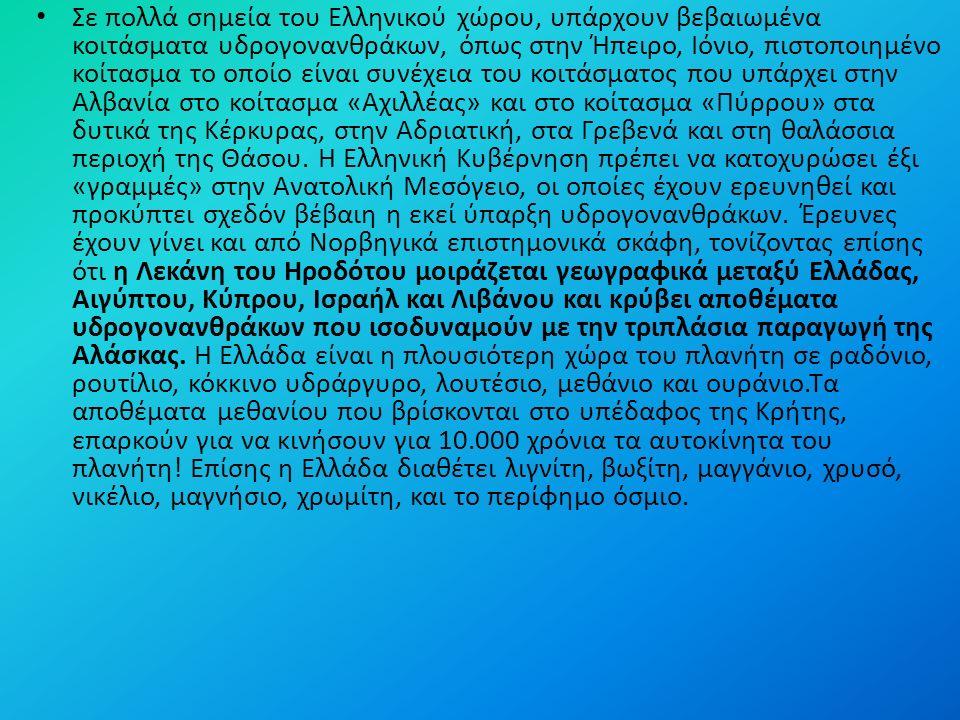 Σε πολλά σημεία του Ελληνικού χώρου, υπάρχουν βεβαιωμένα κοιτάσματα υδρογονανθράκων, όπως στην Ήπειρο, Ιόνιο, πιστοποιημένο κοίτασμα το οποίο είναι συνέχεια του κοιτάσματος που υπάρχει στην Αλβανία στο κοίτασμα «Αχιλλέας» και στο κοίτασμα «Πύρρου» στα δυτικά της Κέρκυρας, στην Αδριατική, στα Γρεβενά και στη θαλάσσια περιοχή της Θάσου.