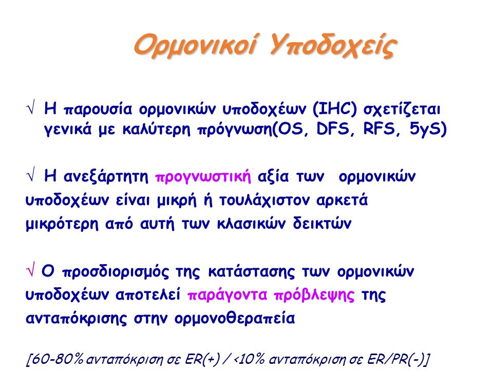  Η παρουσία ορμονικών υποδοχέων (IHC) σχετίζεται γενικά με καλύτερη πρόγνωση(ΟS, DFS, RFS, 5yS)  Η ανεξάρτητη προγνωστική αξία των ορμονικών υποδοχέων είναι μικρή ή τουλάχιστον αρκετά μικρότερη από αυτή των κλασικών δεικτών  Ο προσδιορισμός της κατάστασης των ορμονικών υποδοχέων αποτελεί παράγοντα πρόβλεψης της ανταπόκρισης στην ορμονοθεραπεία [60-80% ανταπόκριση σε ER(+) / <10% ανταπόκριση σε ER/PR(-)] Ορμονικοί Υποδοχείς