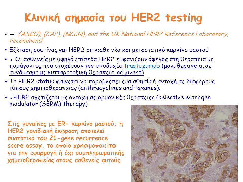 Κλινική σημασία του HER2 testing — (ASCO), (CAP), (NCCN), and the UK National HER2 Reference Laboratory, recommend Εξέταση ρουτίνας γαι HER2 σε κ;aθε νέο και μεταστατικό καρκίνο μαστού ● Οι ασθενείς με υψηλά επίπεδα HER2 εμφανίζουν όφελος στη θεραπεία με παράγοντες που στοχέυουν τον υποδοχέα trastuzumab (μονοθεραπeια, σε συνδυασμό με κυτταροτοξική θεραπεία, adjuvant)trastuzumab To HER2 status φαίνεται να ποροβλέπει ευαισθησία ή αντοχή σε διάφορους τύπους χημειοθεραπείας (anthracyclines and taxanes).
