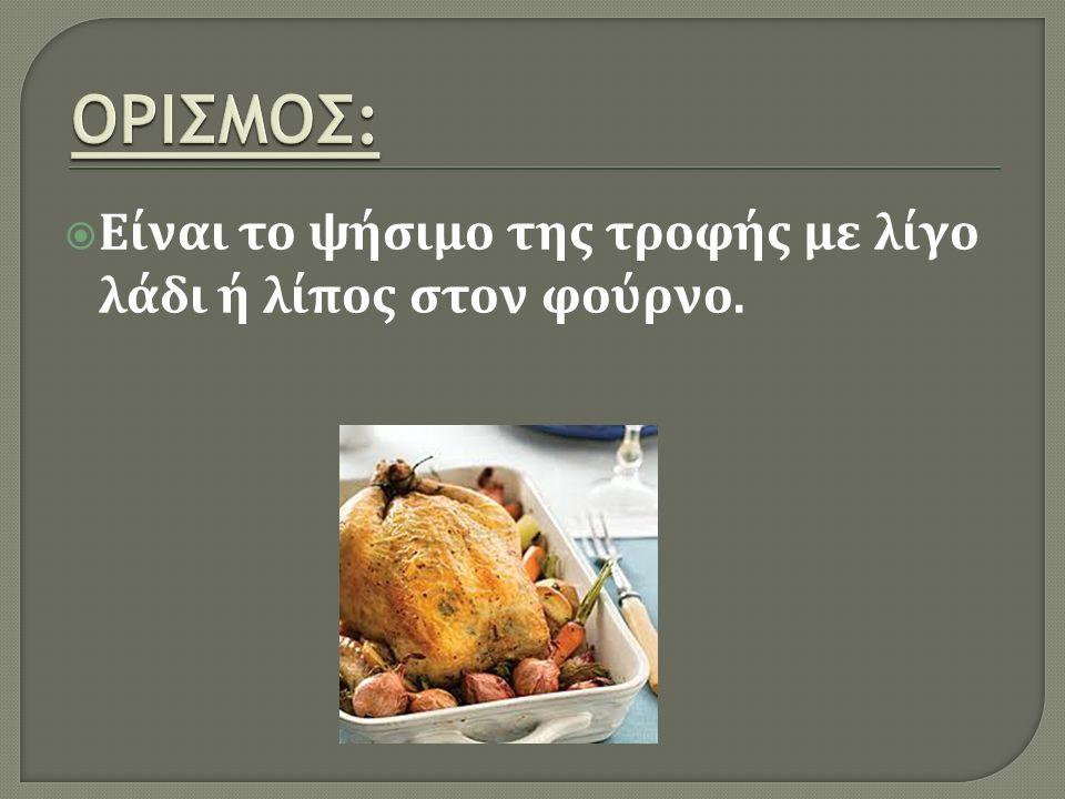  Είναι το ψήσιμο της τροφής με λίγο λάδι ή λίπος στον φούρνο.