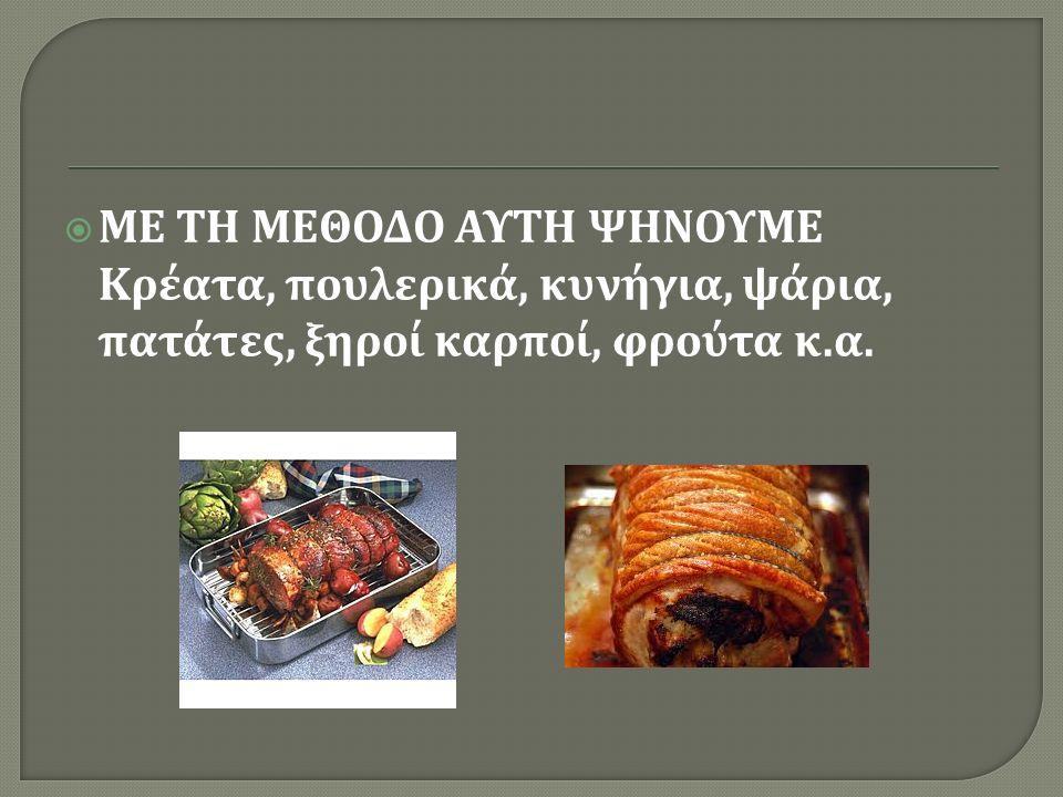  ΜΕ ΤΗ ΜΕΘΟΔΟ ΑΥΤΗ ΨΗΝΟΥΜΕ Κρέατα, πουλερικά, κυνήγια, ψάρια, πατάτες, ξηροί καρποί, φρούτα κ. α.