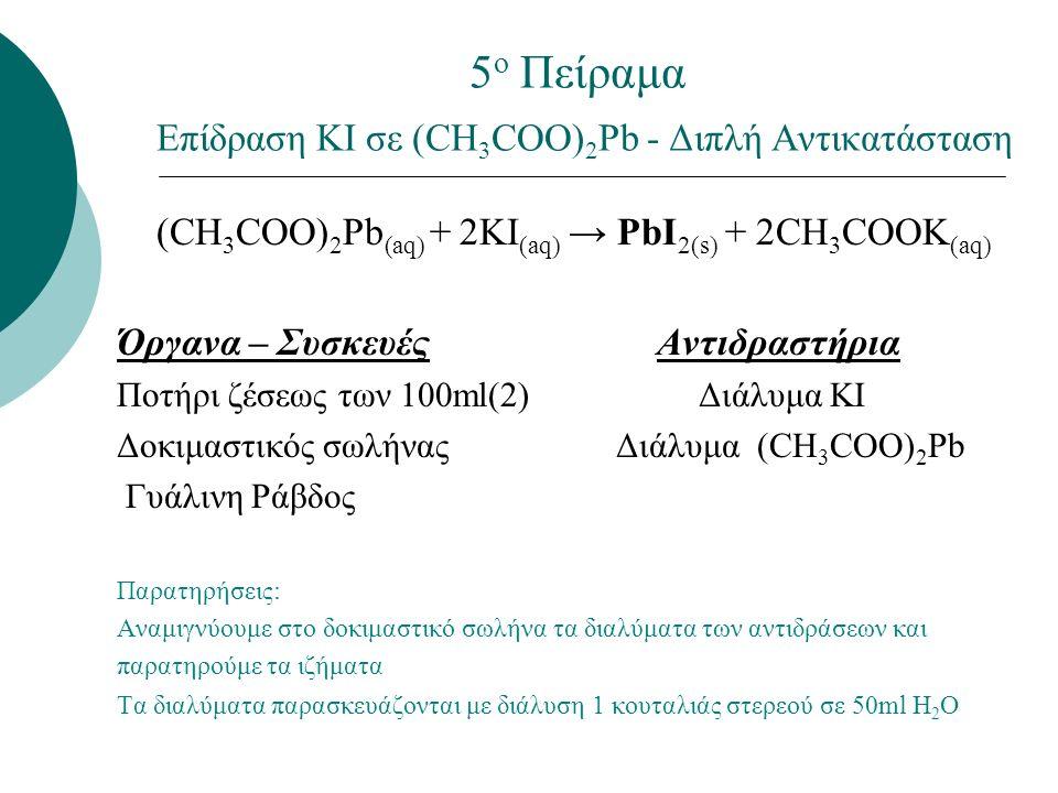 5 ο Πείραμα Επίδραση ΚΙ σε (CH 3 COO) 2 Pb - Διπλή Αντικατάσταση (CH 3 COO) 2 Pb (aq) + 2KI (aq) → PbI 2(s) + 2CH 3 COOK (aq) Όργανα – Συσκευές Αντιδρ