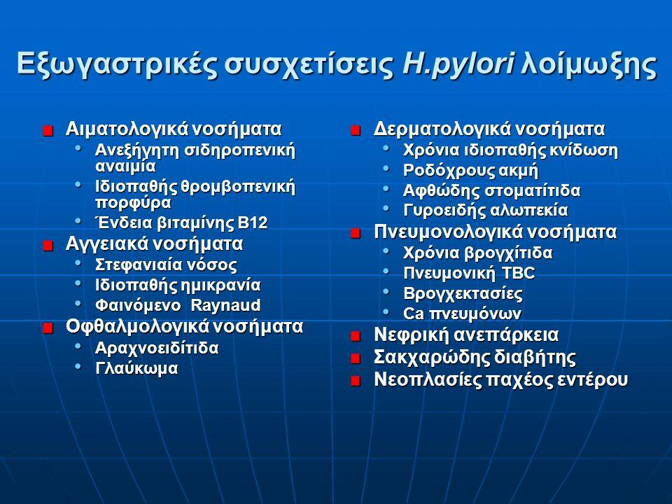 Eξωγαστρικές συσχετίσεις Η.pylori λοίμωξης Αιματολογικά νοσήματα Ανεξήγητη σιδηροπενική αναιμία Ανεξήγητη σιδηροπενική αναιμία Ιδιοπαθής θρομβοπενική πορφύρα Ιδιοπαθής θρομβοπενική πορφύρα Ένδεια βιταμίνης Β12 Ένδεια βιταμίνης Β12 Αγγειακά νοσήματα Στεφανιαία νόσος Στεφανιαία νόσος Ιδιοπαθής ημικρανία Ιδιοπαθής ημικρανία Φαινόμενο Raynaud Φαινόμενο Raynaud Οφθαλμολογικά νοσήματα Αραχνοειδίτιδα Αραχνοειδίτιδα Γλαύκωμα Γλαύκωμα Δερματολογικά νοσήματα Χρόνια ιδιοπαθής κνίδωση Ροδόχρους ακμή Αφθώδης στοματίτιδα Γυροειδής αλωπεκία Πνευμονολογικά νοσήματα Χρόνια βρογχίτιδα Πνευμονική ΤΒC Bρογχεκτασίες Ca πνευμόνων Nεφρική ανεπάρκεια Σακχαρώδης διαβήτης Νεοπλασίες παχέος εντέρου