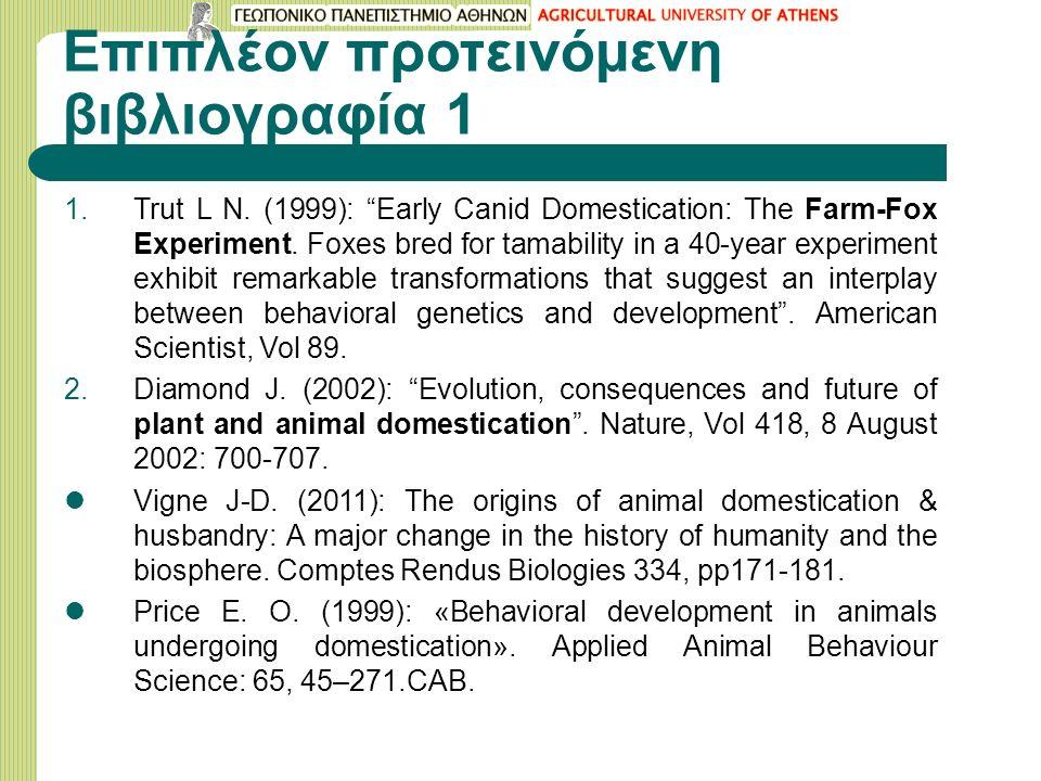 """Επιπλέον προτεινόμενη βιβλιογραφία 1 1.Trut L N. (1999): """"Early Canid Domestication: The Farm-Fox Experiment. Foxes bred for tamability in a 40-year e"""