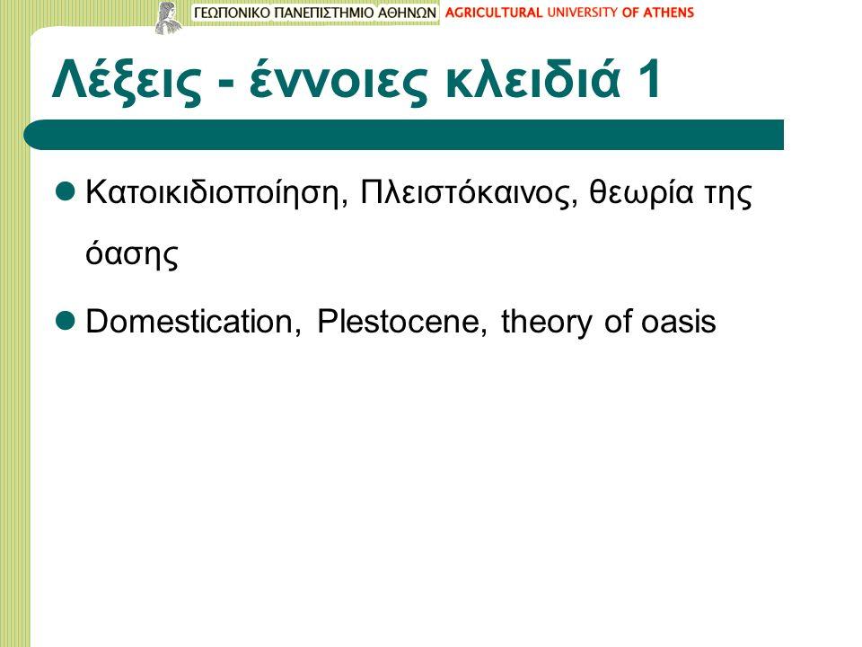 Λέξεις - έννοιες κλειδιά 1 Κατοικιδιοποίηση, Πλειστόκαινος, θεωρία της όασης Domestication, Plestocene, theory of oasis