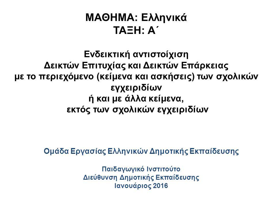 ΜΑΘΗΜΑ: Ελληνικά ΤΑΞΗ: Α΄ Ενδεικτική αντιστοίχιση Δεικτών Επιτυχίας και Δεικτών Επάρκειας με το περιεχόμενο (κείμενα και ασκήσεις) των σχολικών εγχειριδίων ή και με άλλα κείμενα, εκτός των σχολικών εγχειριδίων Ομάδα Εργασίας Ελληνικών Δημοτικής Εκπαίδευσης Παιδαγωγικό Ινστιτούτο Διεύθυνση Δημοτικής Εκπαίδευσης Ιανουάριος 2016