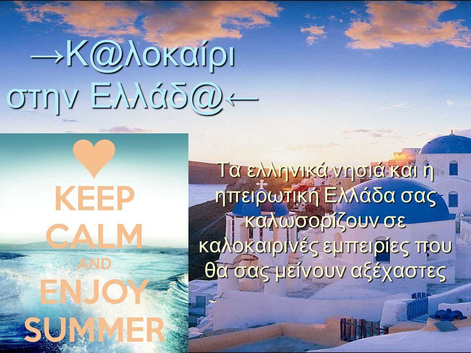→Κ@λοκαίρι στην Ελλάδ@← Τα ελληνικά νησιά και η ηπειρωτική Ελλάδα σας καλωσορίζουν σε καλοκαιρινές εμπειρίες που θα σας μείνουν αξέχαστες