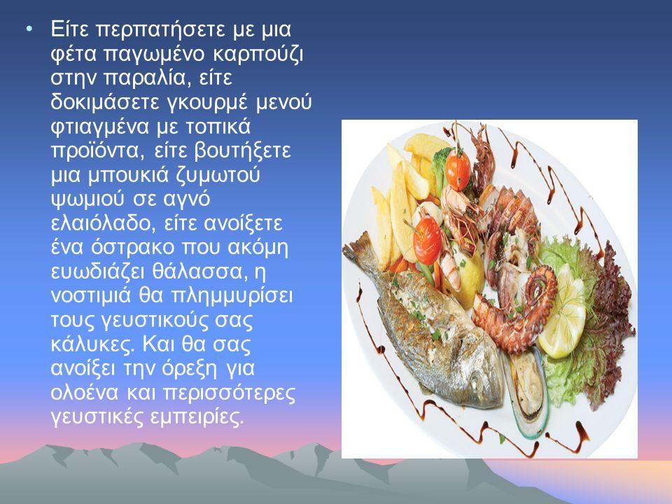 Είτε περπατήσετε με μια φέτα παγωμένο καρπούζι στην παραλία, είτε δοκιμάσετε γκουρμέ μενού φτιαγμένα με τοπικά προϊόντα, είτε βουτήξετε μια μπουκιά ζυμωτού ψωμιού σε αγνό ελαιόλαδο, είτε ανοίξετε ένα όστρακο που ακόμη ευωδιάζει θάλασσα, η νοστιμιά θα πλημμυρίσει τους γευστικούς σας κάλυκες.