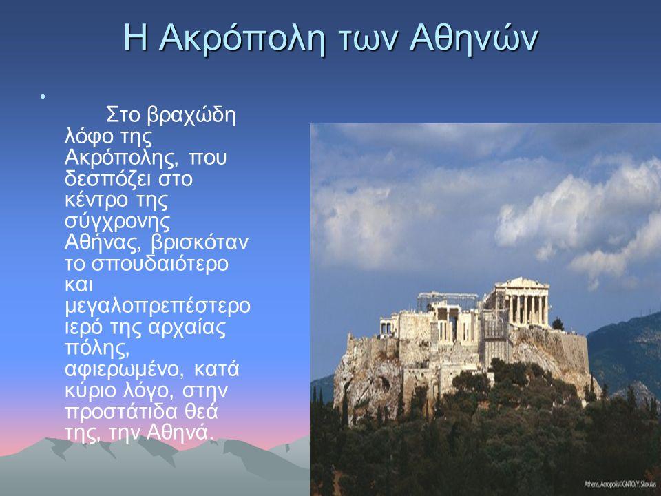 Η Ακρόπολη των Αθηνών Στο βραχώδη λόφο της Ακρόπολης, που δεσπόζει στο κέντρο της σύγχρονης Αθήνας, βρισκόταν το σπουδαιότερο και μεγαλοπρεπέστερο ιερό της αρχαίας πόλης, αφιερωμένο, κατά κύριο λόγο, στην προστάτιδα θεά της, την Αθηνά.