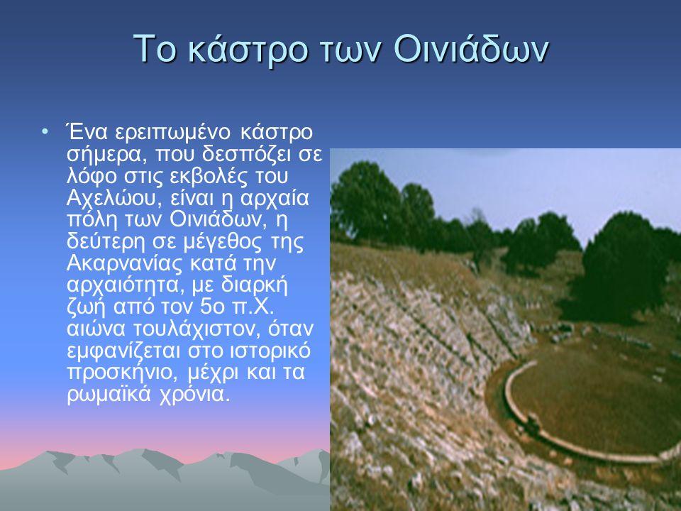 Το κάστρο των Οινιάδων Ένα ερειπωμένο κάστρο σήμερα, που δεσπόζει σε λόφο στις εκβολές του Αχελώου, είναι η αρχαία πόλη των Οινιάδων, η δεύτερη σε μέγ