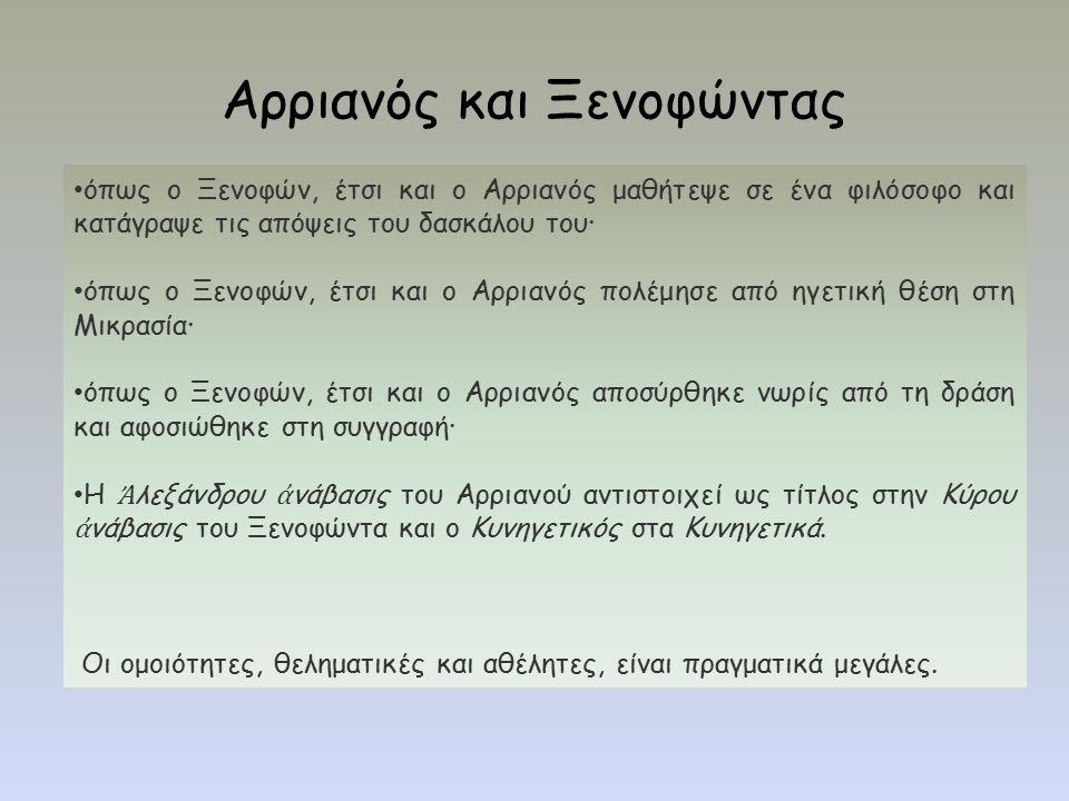 όπως ο Ξενοφών, έτσι και ο Αρριανός μαθήτεψε σε ένα φιλόσοφο και κατάγραψε τις απόψεις του δασκάλου του· όπως ο Ξενοφών, έτσι και ο Αρριανός πολέμησε από ηγετική θέση στη Μικρασία· όπως ο Ξενοφών, έτσι και ο Αρριανός αποσύρθηκε νωρίς από τη δράση και αφοσιώθηκε στη συγγραφή· Η Ἀ λεξάνδρου ἀ νάβασις του Αρριανού αντιστοιχεί ως τίτλος στην Κύρου ἀ νάβασις του Ξενοφώντα και ο Κυνηγετικός στα Κυνηγετικά.