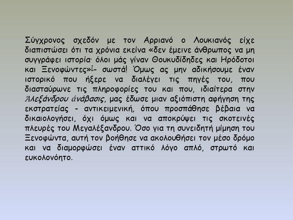 Σύγχρονος σχεδόν με τον Αρριανό ο Λουκιανός είχε διαπιστώσει ότι τα χρόνια εκείνα «δεν έμεινε άνθρωπος να μη συγγράφει ιστορία· όλοι μάς γίναν Θουκυδίδηδες και Ηρόδοτοι και Ξενοφώντες» [ - σωστά.