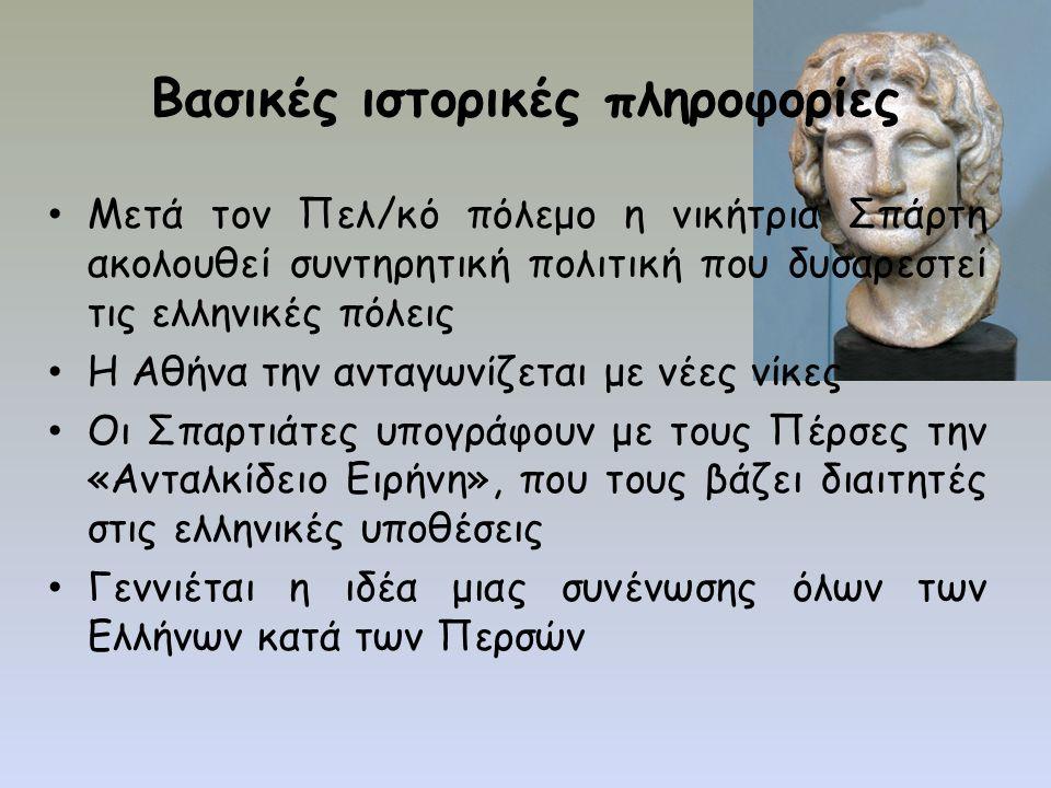 Βασικές ιστορικές πληροφορίες Μετά τον Πελ/κό πόλεμο η νικήτρια Σπάρτη ακολουθεί συντηρητική πολιτική που δυσαρεστεί τις ελληνικές πόλεις Η Αθήνα την ανταγωνίζεται με νέες νίκες Οι Σπαρτιάτες υπογράφουν με τους Πέρσες την «Ανταλκίδειο Ειρήνη», που τους βάζει διαιτητές στις ελληνικές υποθέσεις Γεννιέται η ιδέα μιας συνένωσης όλων των Ελλήνων κατά των Περσών