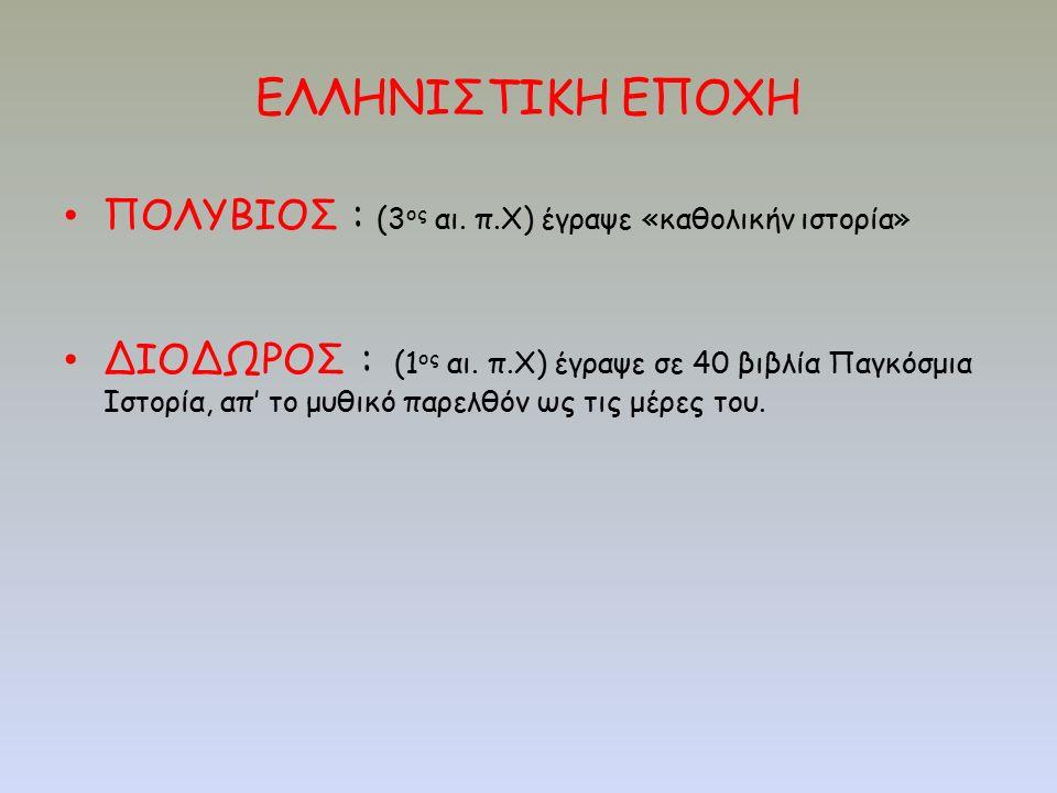 ΕΛΛΗΝΙΣΤΙΚΗ ΕΠΟΧΗ ΠΟΛΥΒΙΟΣ : (3 ος αι. π.Χ) έγραψε «καθολικήν ιστορία» ΔΙΟΔΩΡΟΣ : (1 ος αι. π.Χ) έγραψε σε 40 βιβλία Παγκόσμια Ιστορία, απ' το μυθικό